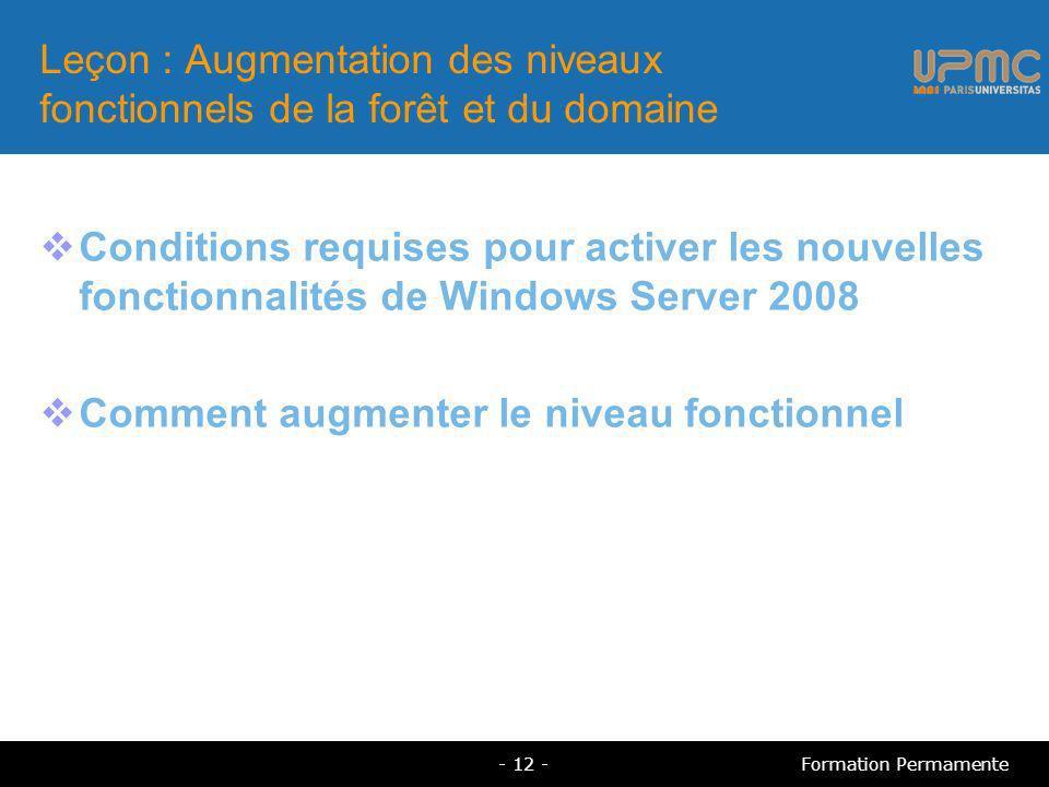 Leçon : Augmentation des niveaux fonctionnels de la forêt et du domaine Conditions requises pour activer les nouvelles fonctionnalités de Windows Server 2008 Comment augmenter le niveau fonctionnel - 12 -Formation Permamente