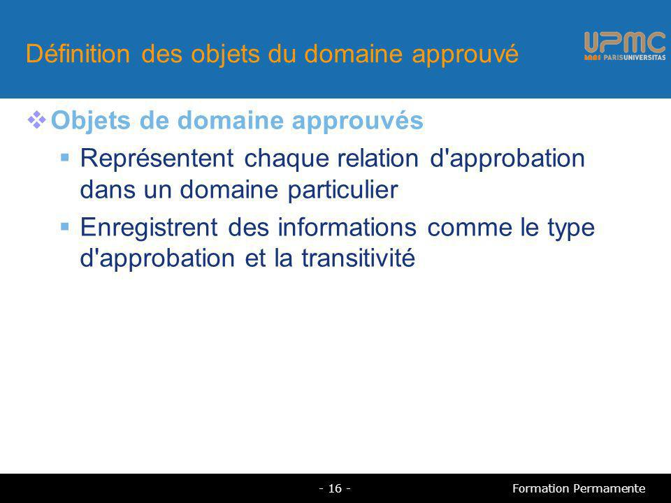 Définition des objets du domaine approuvé Objets de domaine approuvés Représentent chaque relation d approbation dans un domaine particulier Enregistrent des informations comme le type d approbation et la transitivité - 16 -Formation Permamente