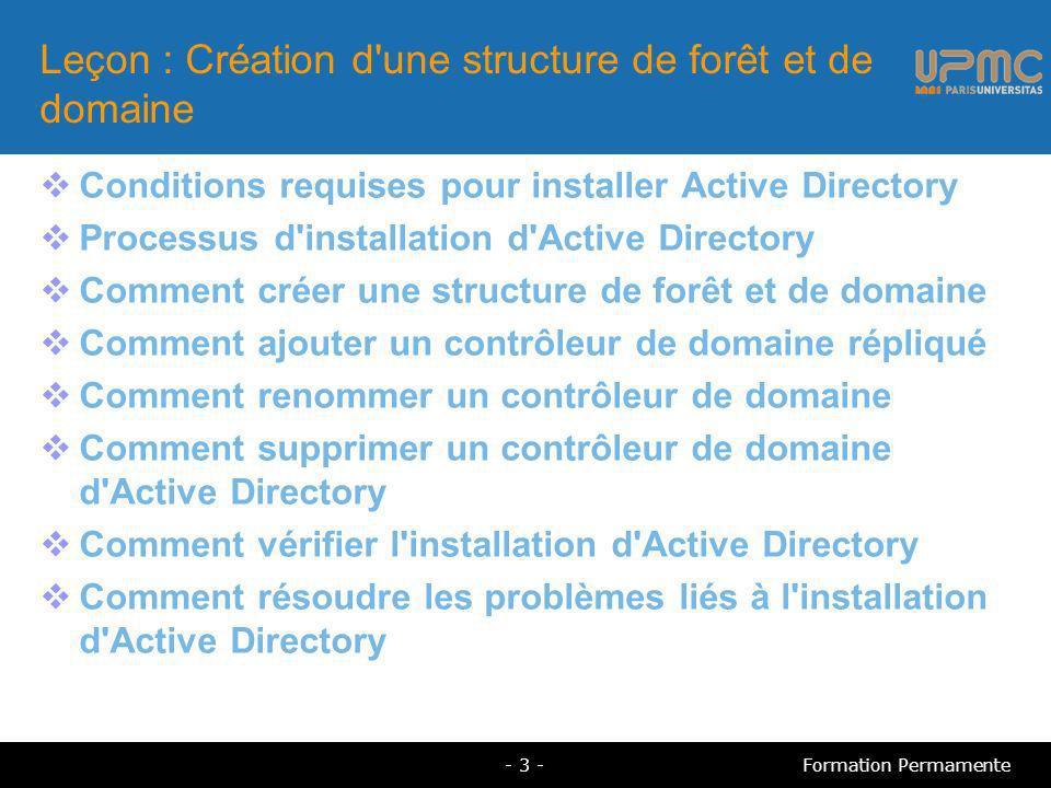 Conditions requises pour installer Active Directory Un ordinateur sous Windows Server 2000, 2003 et 2008 Un espace disque minimum de 250 Mo Une partition formatée en NTFS Des privilèges administratifs pour la création d un domaine TCP/IP installé et configuré pour utiliser DNS Un serveur DNS faisant autorité pour gérer les ressources SRV - 4 -Formation Permamente