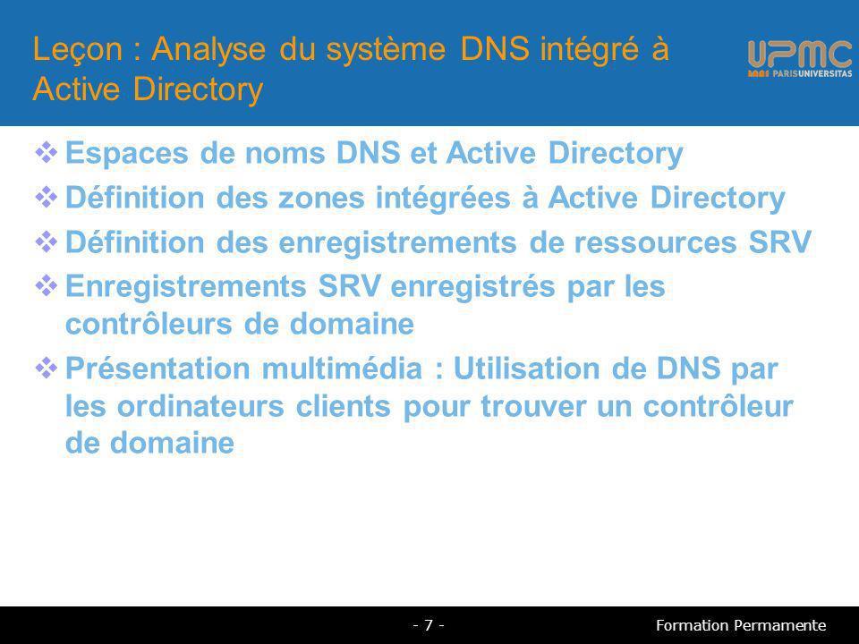 Leçon : Analyse du système DNS intégré à Active Directory Espaces de noms DNS et Active Directory Définition des zones intégrées à Active Directory Définition des enregistrements de ressources SRV Enregistrements SRV enregistrés par les contrôleurs de domaine Présentation multimédia : Utilisation de DNS par les ordinateurs clients pour trouver un contrôleur de domaine - 7 -Formation Permamente