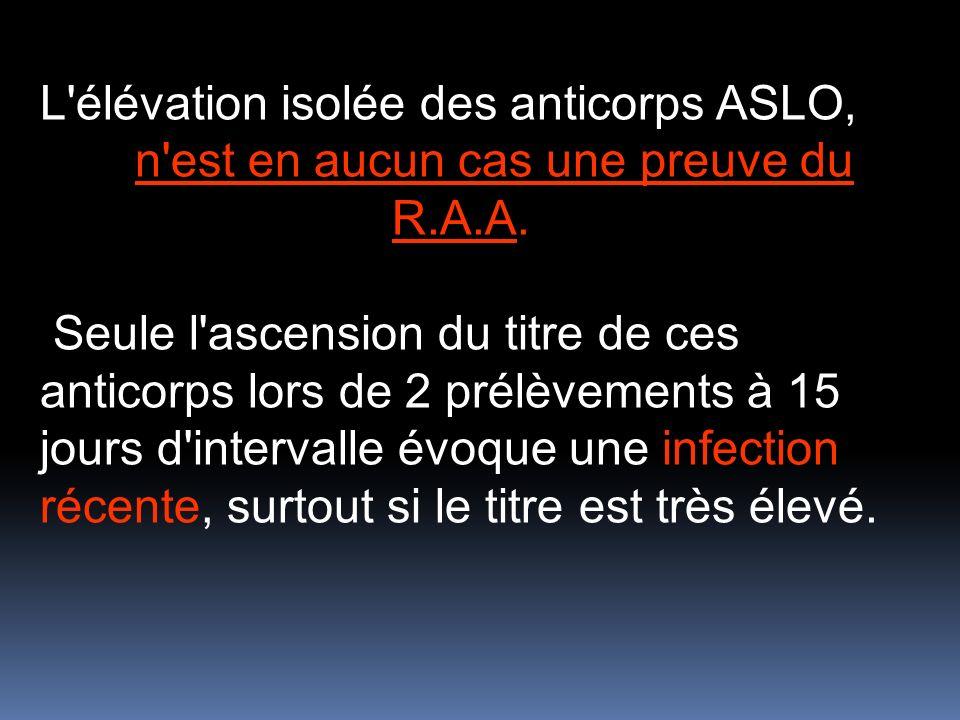 L'élévation isolée des anticorps ASLO, n'est en aucun cas une preuve du R.A.A. Seule l'ascension du titre de ces anticorps lors de 2 prélèvements à 15