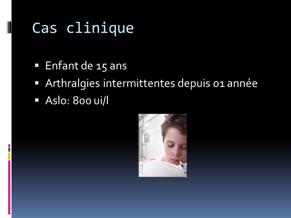 Cas clinique Enfant de 15 ans Arthralgies intermittentes depuis 01 année Aslo: 800 ui/l RAA?
