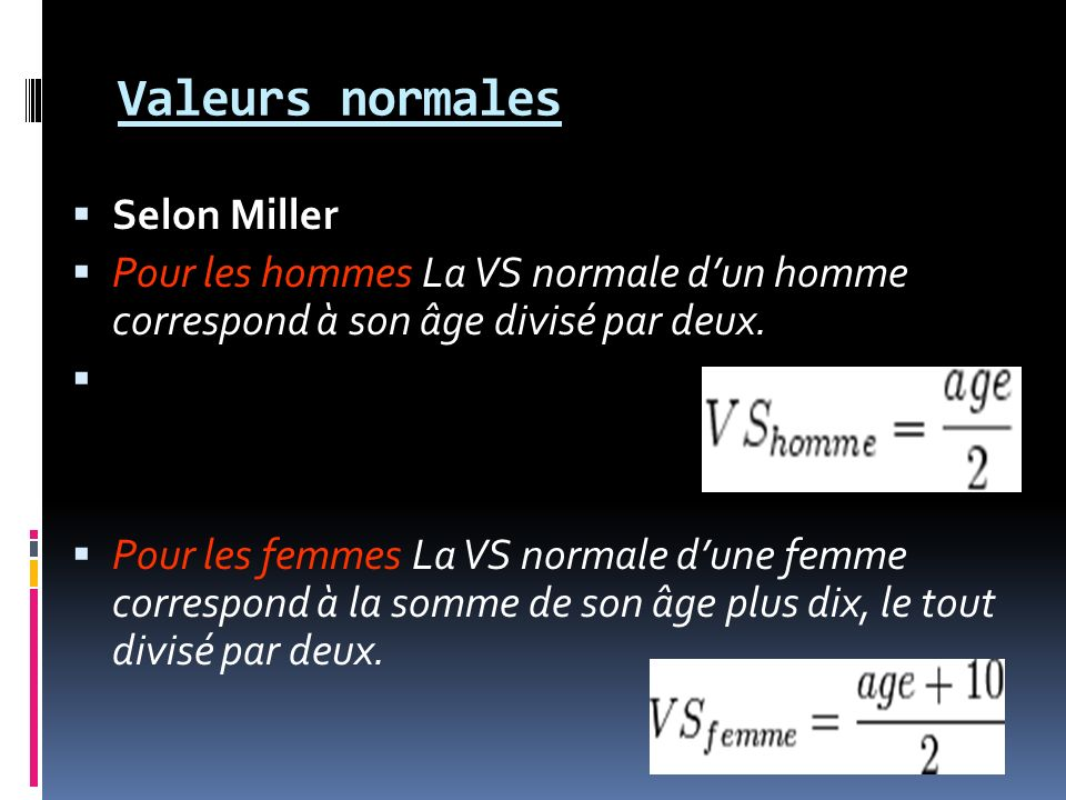 Valeurs normales Selon Miller Pour les hommes La VS normale dun homme correspond à son âge divisé par deux. Pour les femmes La VS normale dune femme c