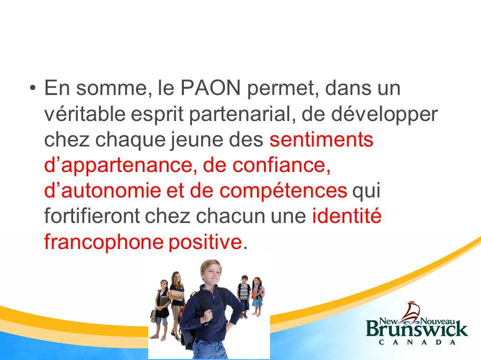 En somme, le PAON permet, dans un véritable esprit partenarial, de développer chez chaque jeune des sentiments dappartenance, de confiance, dautonomie et de compétences qui fortifieront chez chacun une identité francophone positive.