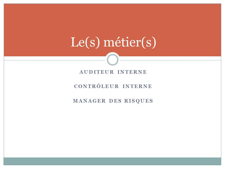 Le(s) métier(s) AUDITEUR INTERNE CONTRÔLEUR INTERNE MANAGER DES RISQUES