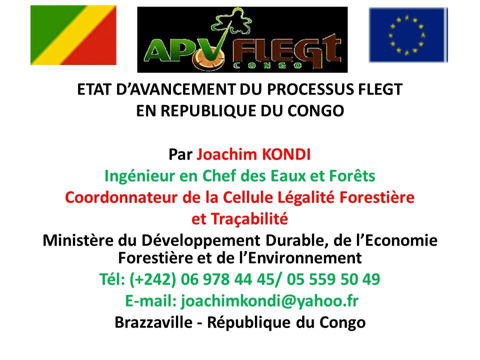 ETAT DAVANCEMENT DU PROCESSUS FLEGT EN REPUBLIQUE DU CONGO Par Joachim KONDI Ingénieur en Chef des Eaux et Forêts Coordonnateur de la Cellule Légalité Forestière et Traçabilité Ministère du Développement Durable, de lEconomie Forestière et de lEnvironnement Tél: (+242) 06 978 44 45/ 05 559 50 49 E-mail: joachimkondi@yahoo.fr Brazzaville - République du Congo