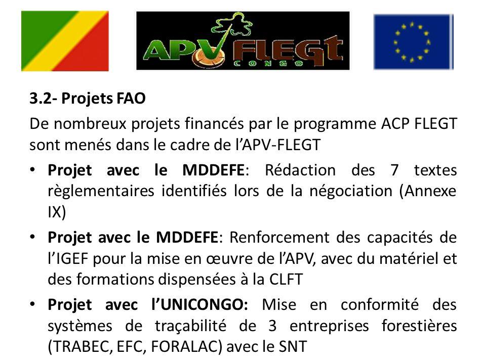3.2- Projets FAO De nombreux projets financés par le programme ACP FLEGT sont menés dans le cadre de lAPV-FLEGT Projet avec le MDDEFE: Rédaction des 7 textes règlementaires identifiés lors de la négociation (Annexe IX) Projet avec le MDDEFE: Renforcement des capacités de lIGEF pour la mise en œuvre de lAPV, avec du matériel et des formations dispensées à la CLFT Projet avec lUNICONGO: Mise en conformité des systèmes de traçabilité de 3 entreprises forestières (TRABEC, EFC, FORALAC) avec le SNT