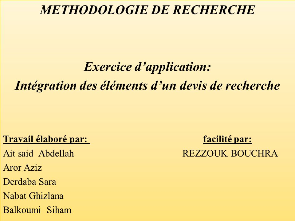 METHODOLOGIE DE RECHERCHE Exercice dapplication: Intégration des éléments dun devis de recherche Travail élaboré par: facilité par: Ait said Abdellah