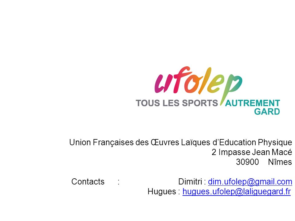 Union Françaises des Œuvres Laïques dEducation Physique 2 Impasse Jean Macé 30900 Nîmes Contacts : Dimitri : dim.ufolep@gmail.comdim.ufolep@gmail.com