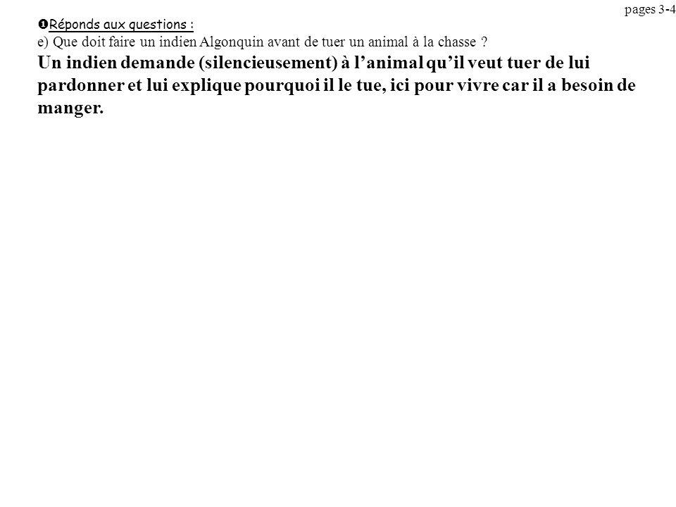 pages 3-4 Réponds aux questions : e) Que doit faire un indien Algonquin avant de tuer un animal à la chasse ? Un indien demande (silencieusement) à la