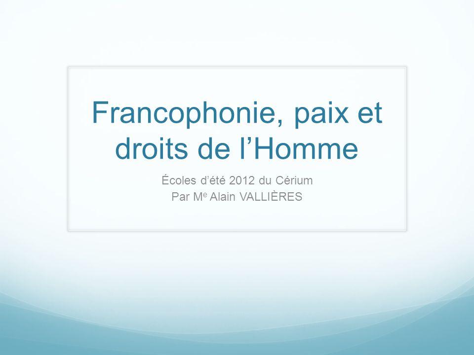 Francophonie, paix et droits de lHomme Écoles dété 2012 du Cérium Par M e Alain VALLIÈRES