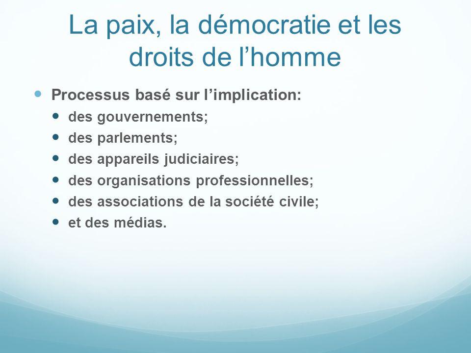 La paix, la démocratie et les droits de lhomme Processus basé sur limplication: des gouvernements; des parlements; des appareils judiciaires; des orga