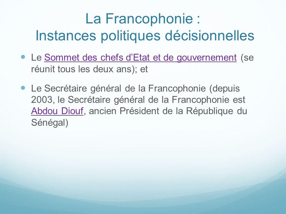 La Francophonie : Instances politiques décisionnelles Le Sommet des chefs dEtat et de gouvernement (se réunit tous les deux ans); etSommet des chefs d