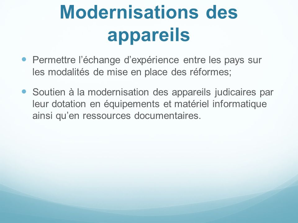 Modernisations des appareils Permettre léchange dexpérience entre les pays sur les modalités de mise en place des réformes; Soutien à la modernisation