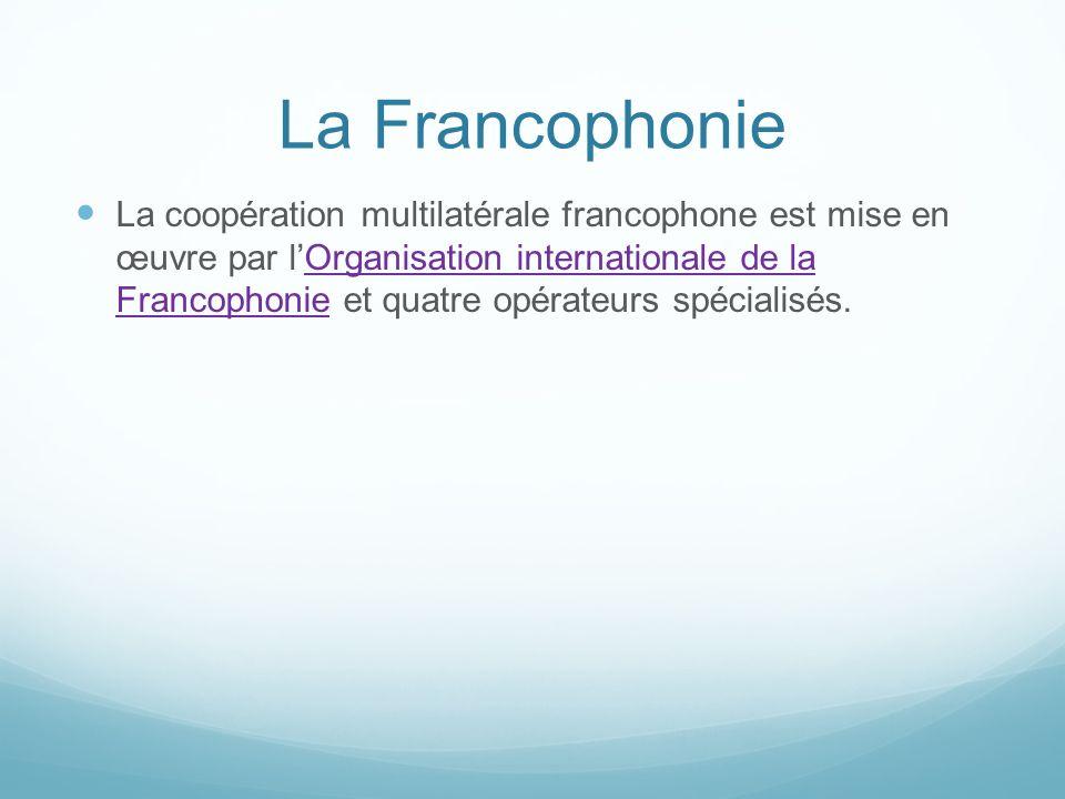 La Francophonie La coopération multilatérale francophone est mise en œuvre par lOrganisation internationale de la Francophonie et quatre opérateurs sp