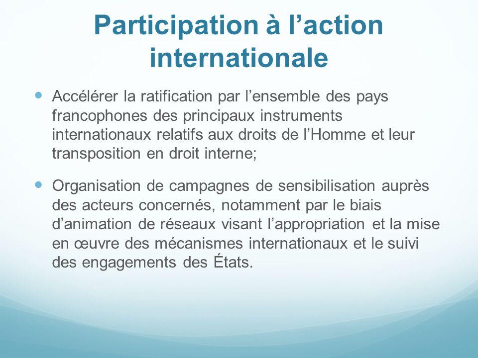 Participation à laction internationale Accélérer la ratification par lensemble des pays francophones des principaux instruments internationaux relatif