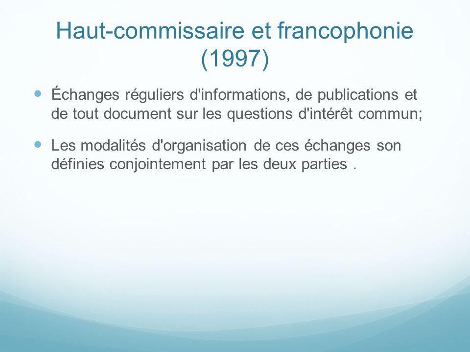 Haut-commissaire et francophonie (1997) Échanges réguliers d'informations, de publications et de tout document sur les questions d'intérêt commun; Les