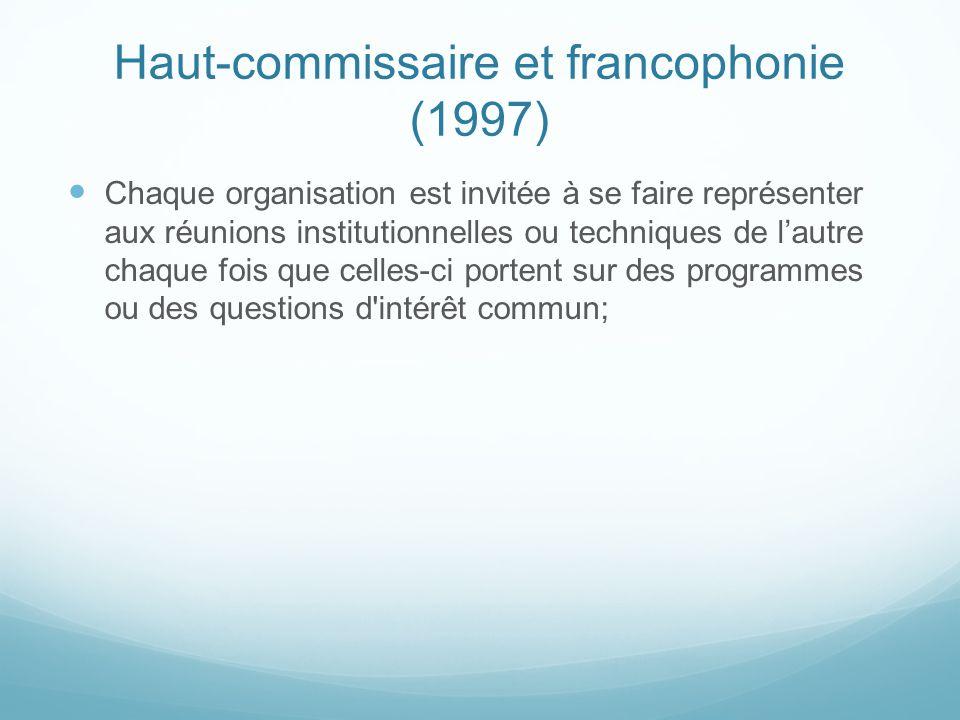 Haut-commissaire et francophonie (1997) Chaque organisation est invitée à se faire représenter aux réunions institutionnelles ou techniques de lautre
