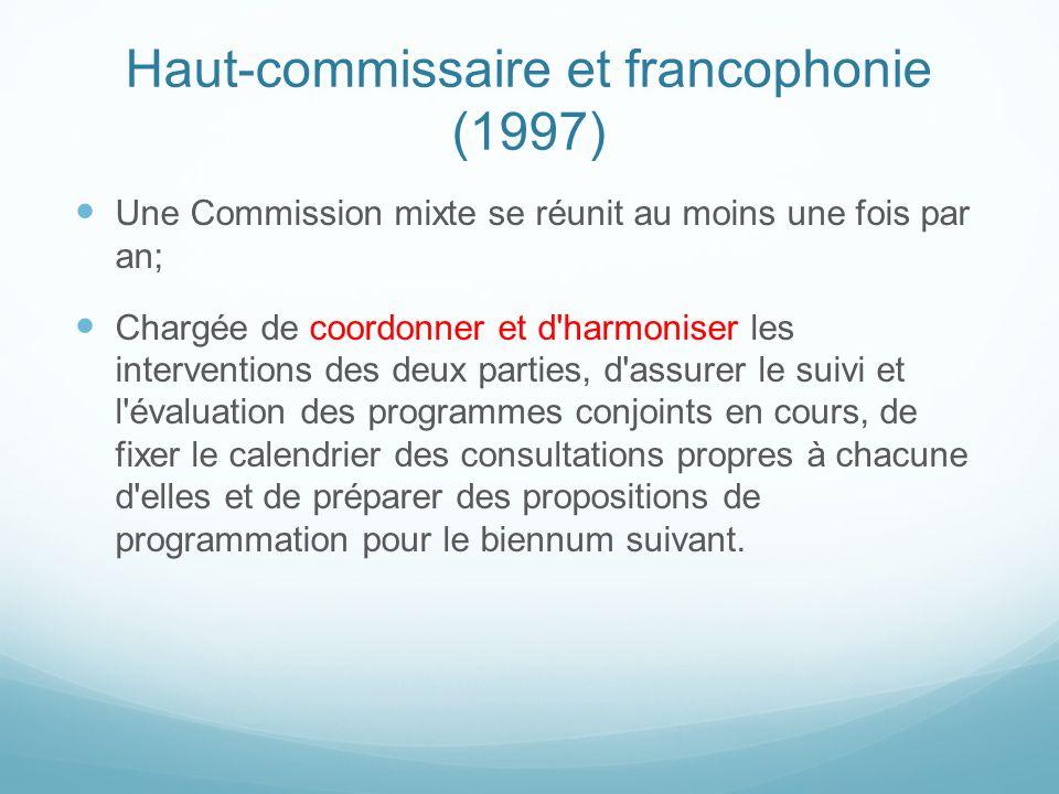 Haut-commissaire et francophonie (1997) Une Commission mixte se réunit au moins une fois par an; Chargée de coordonner et d'harmoniser les interventio