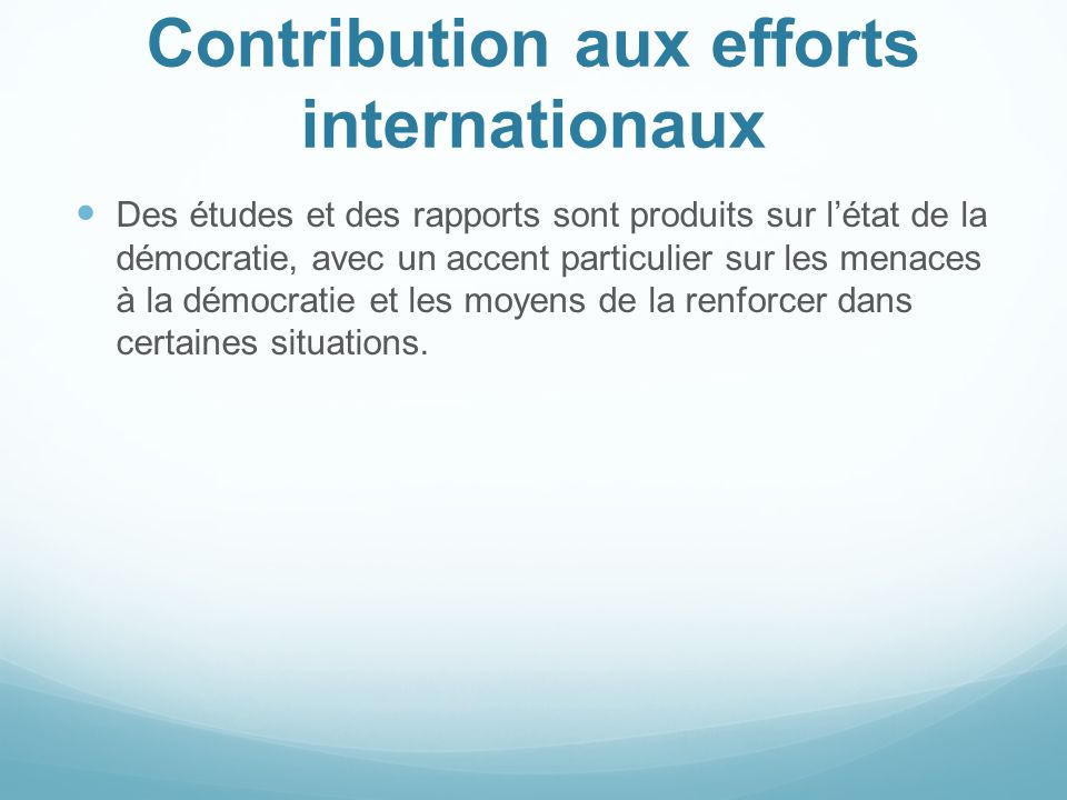 Contribution aux efforts internationaux Des études et des rapports sont produits sur létat de la démocratie, avec un accent particulier sur les menace