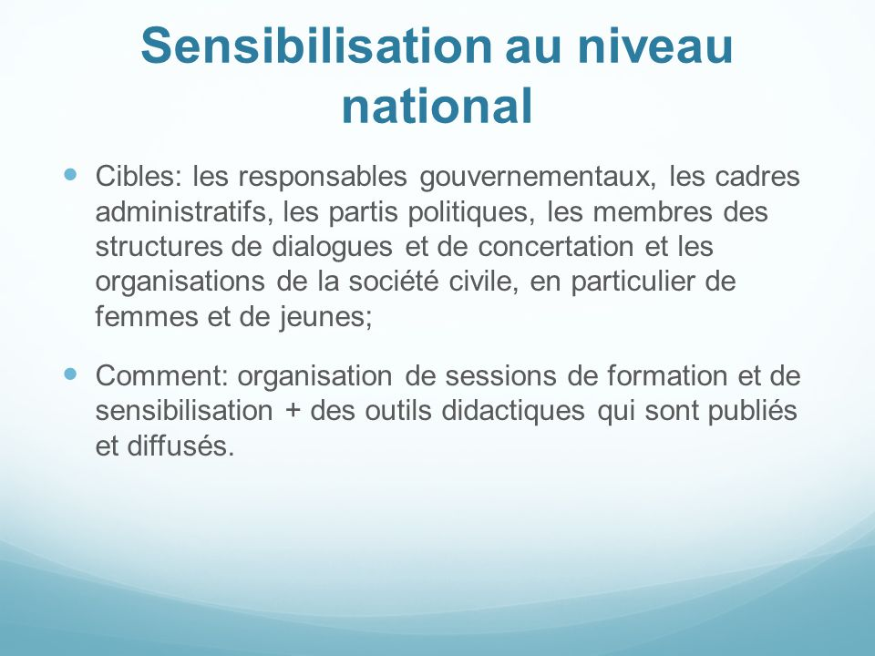 Sensibilisation au niveau national Cibles: les responsables gouvernementaux, les cadres administratifs, les partis politiques, les membres des structu