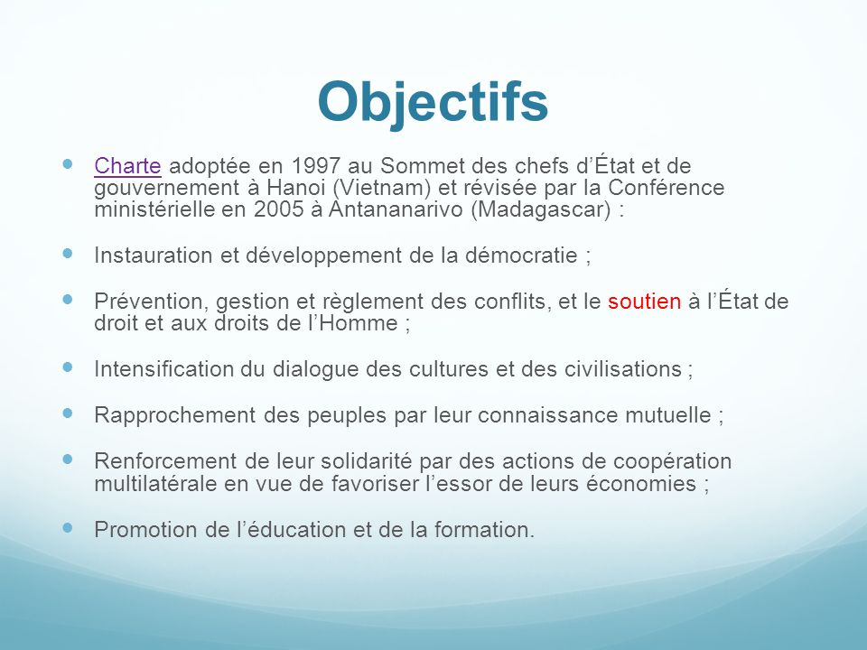 Objectifs Charte adoptée en 1997 au Sommet des chefs dÉtat et de gouvernement à Hanoi (Vietnam) et révisée par la Conférence ministérielle en 2005 à A