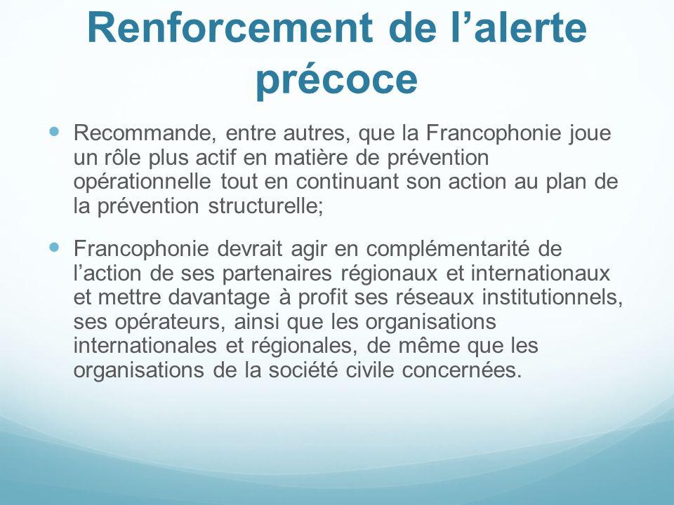 Renforcement de lalerte précoce Recommande, entre autres, que la Francophonie joue un rôle plus actif en matière de prévention opérationnelle tout en
