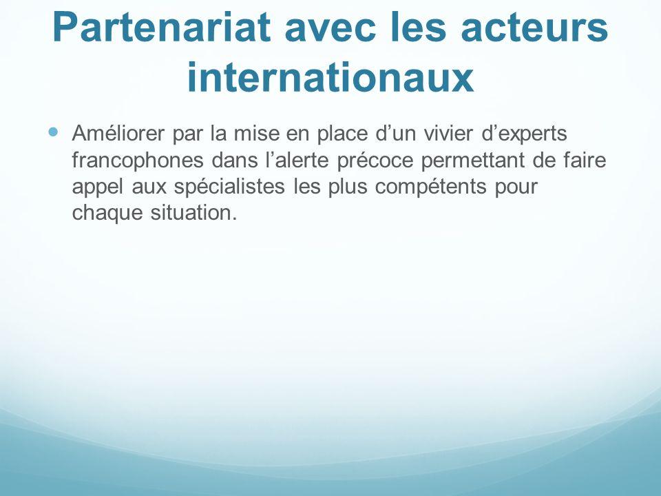 Partenariat avec les acteurs internationaux Améliorer par la mise en place dun vivier dexperts francophones dans lalerte précoce permettant de faire a