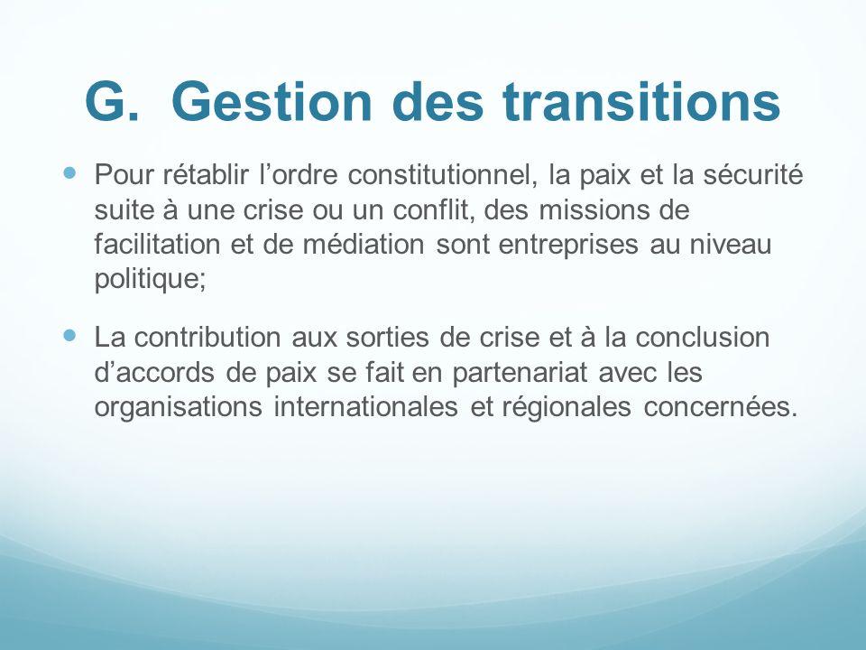 G.Gestion des transitions Pour rétablir lordre constitutionnel, la paix et la sécurité suite à une crise ou un conflit, des missions de facilitation e