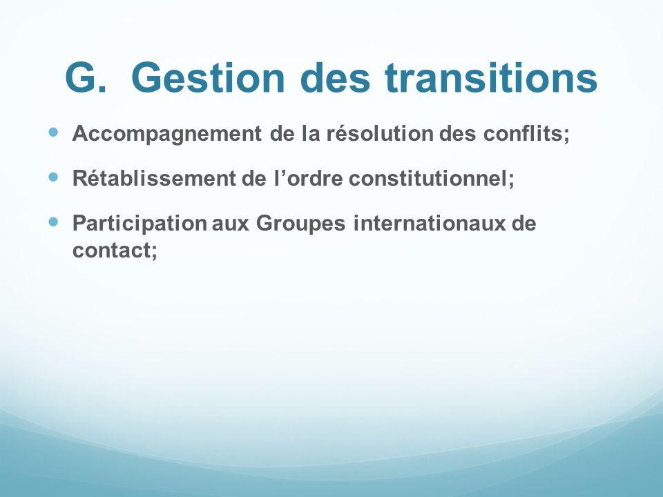 G.Gestion des transitions Accompagnement de la résolution des conflits; Rétablissement de lordre constitutionnel; Participation aux Groupes internatio