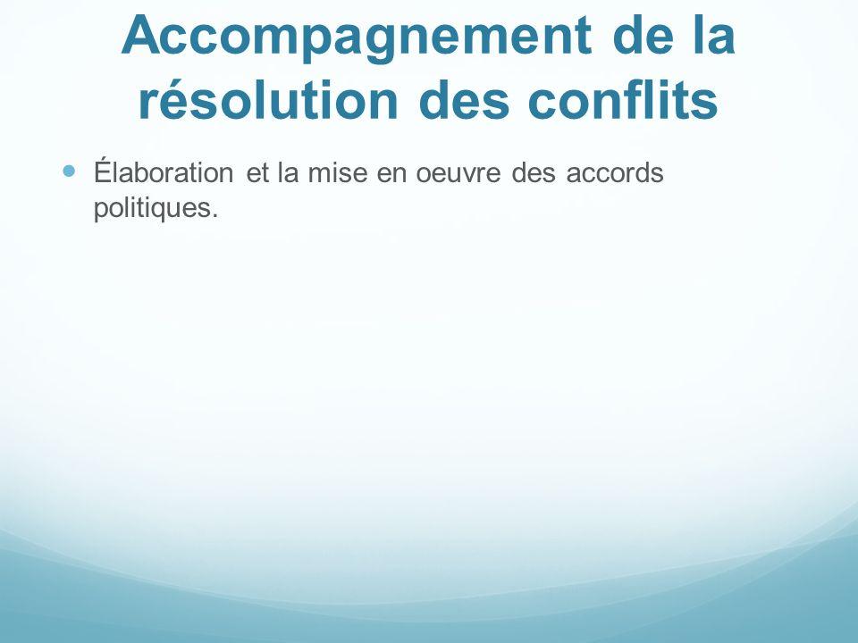Accompagnement de la résolution des conflits Élaboration et la mise en oeuvre des accords politiques.