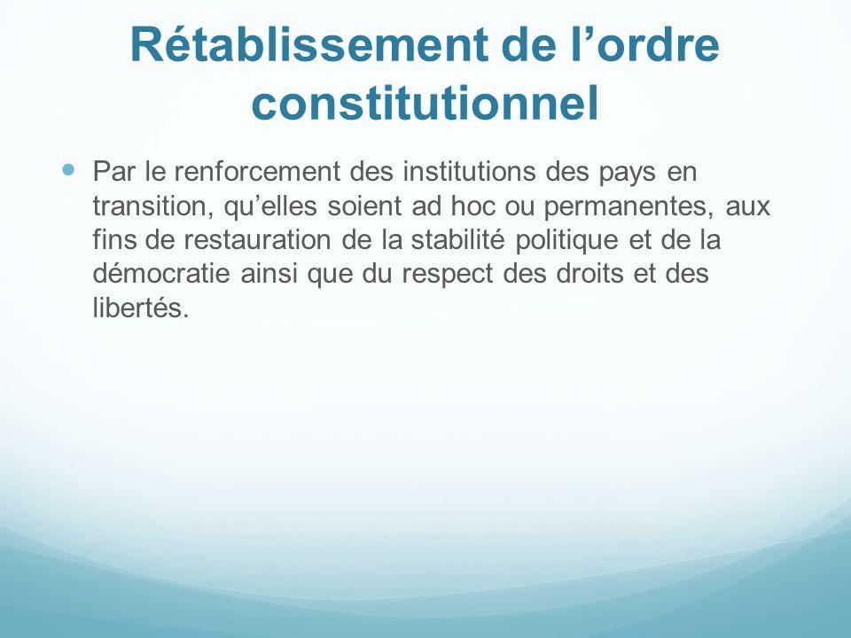 Rétablissement de lordre constitutionnel Par le renforcement des institutions des pays en transition, quelles soient ad hoc ou permanentes, aux fins d