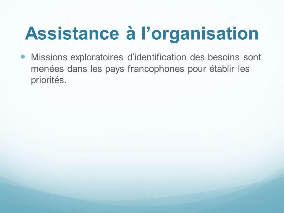 Assistance à lorganisation Missions exploratoires didentification des besoins sont menées dans les pays francophones pour établir les priorités.