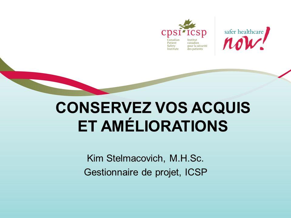 CONSERVEZ VOS ACQUIS ET AMÉLIORATIONS Kim Stelmacovich, M.H.Sc. Gestionnaire de projet, ICSP