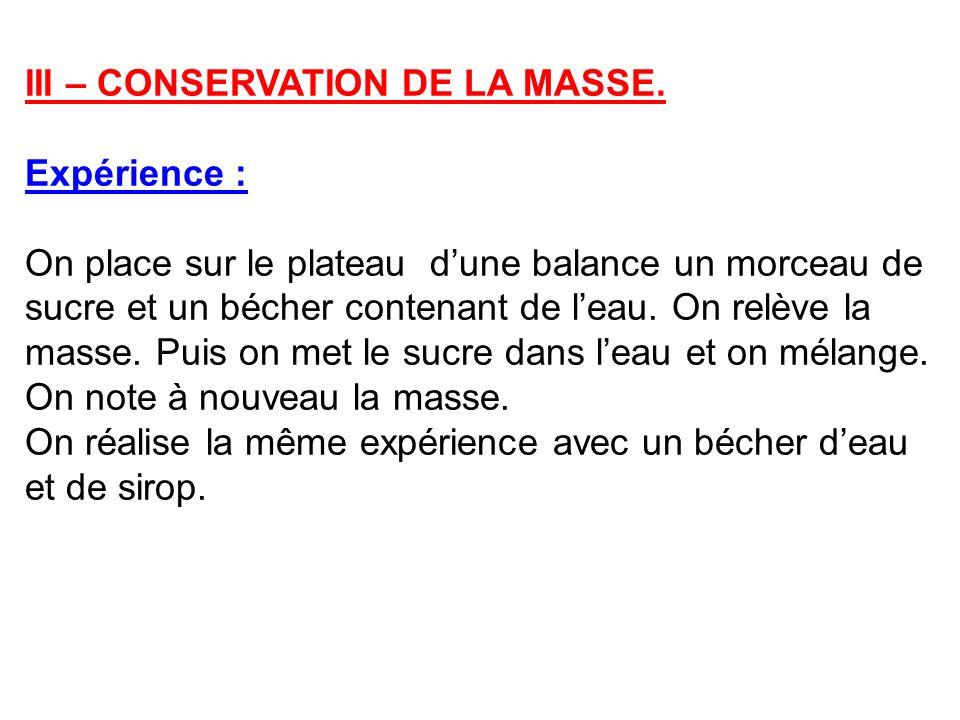 III – CONSERVATION DE LA MASSE. Expérience : On place sur le plateau dune balance un morceau de sucre et un bécher contenant de leau. On relève la mas
