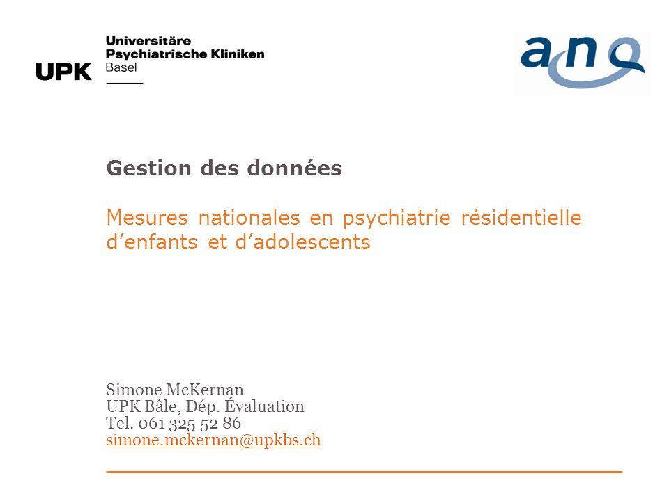 Gestion des données Mesures nationales en psychiatrie résidentielle denfants et dadolescents Simone McKernan UPK Bâle, Dép.