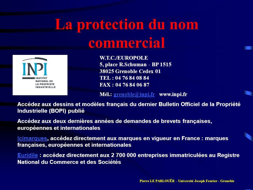 La protection du nom commercial W.T.C./EUROPOLE 5, place R.Schuman - BP 1515 38025 Grenoble Cedex 01 TEL : 04 76 84 08 84 FAX : 04 76 84 06 87 Mél.: grenoble@inpi.fr www.inpi.frgrenoble@inpi.fr Accédez aux dessins et modèles français du dernier Bulletin Officiel de la Propriété Industrielle (BOPI) publié Accédez aux deux dernières années de demandes de brevets françaises, européennes et internationales IcimarquesIcimarques, accédez directement aux marques en vigueur en France : marques françaises, européennes et internationales EuridileEuridile : accédez directement aux 2 700 000 entreprises immatriculées au Registre National du Commerce et des Sociétés Pierre LE PARLOUËR - Université Joseph Fourier - Grenoble