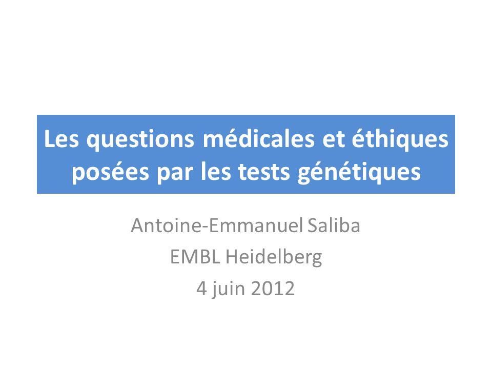 Les questions médicales et éthiques posées par les tests génétiques Antoine-Emmanuel Saliba EMBL Heidelberg 4 juin 2012