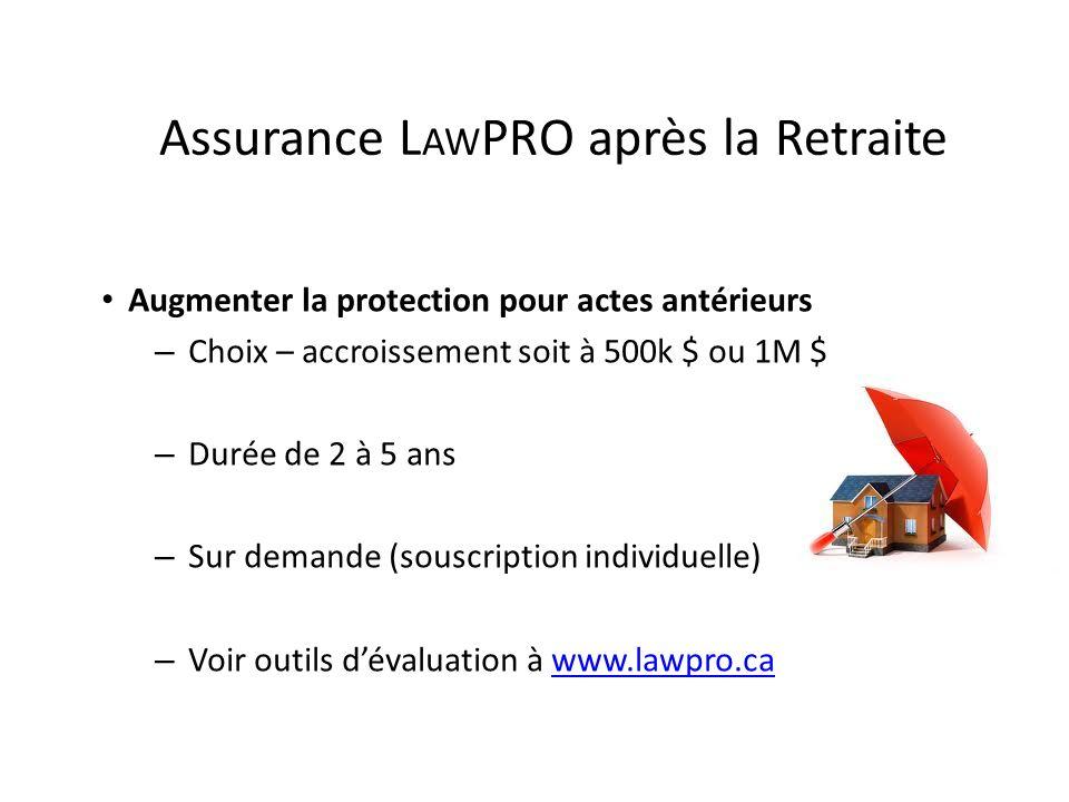 Assurance L AW PRO après la Retraite Augmenter la protection pour actes antérieurs – Choix – accroissement soit à 500k $ ou 1M $ – Durée de 2 à 5 ans