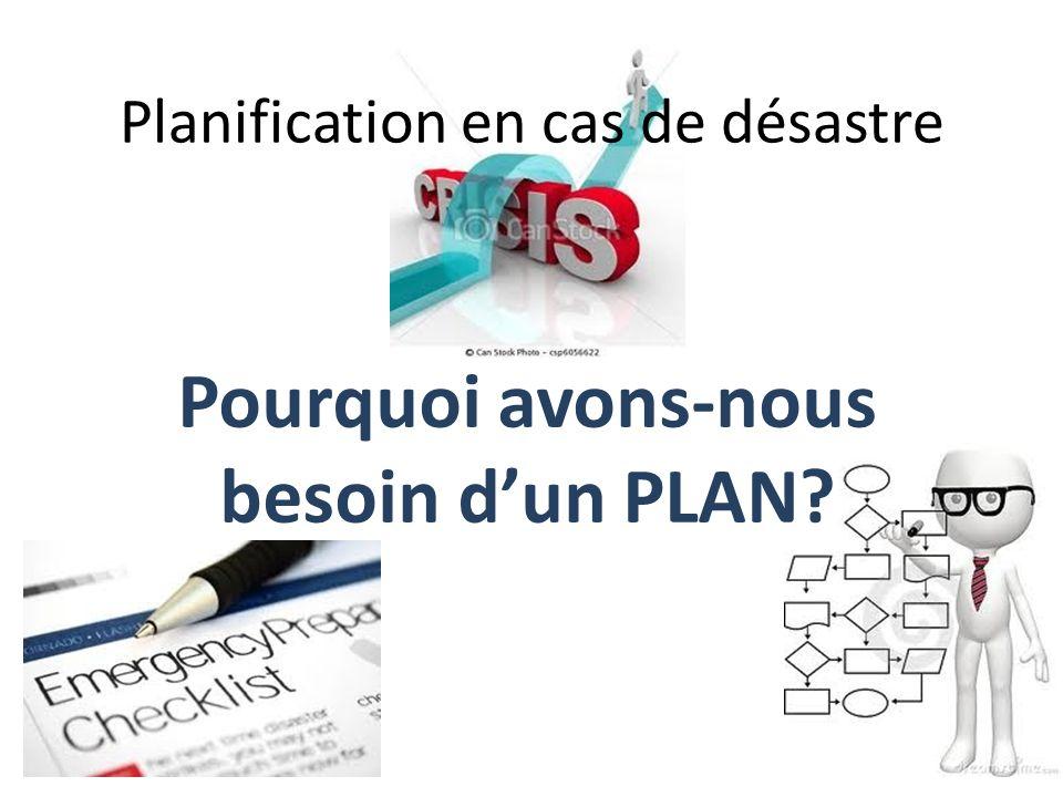 Planification en cas de désastre Pourquoi avons-nous besoin dun PLAN?