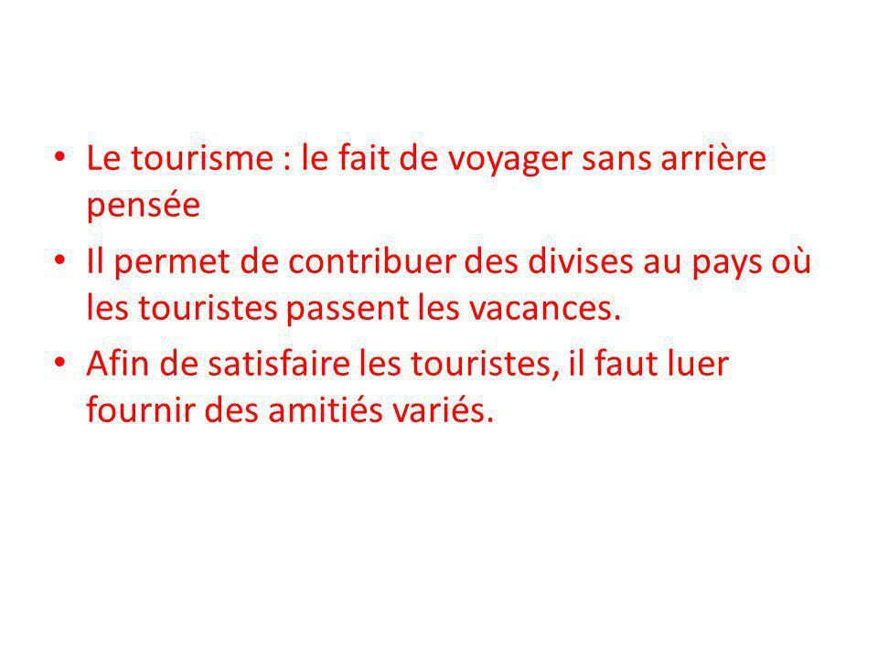Le tourisme : le fait de voyager sans arrière pensée Il permet de contribuer des divises au pays où les touristes passent les vacances.