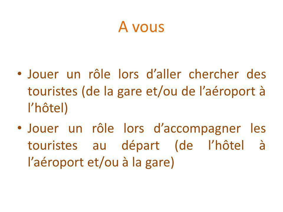 A vous Jouer un rôle lors daller chercher des touristes (de la gare et/ou de laéroport à lhôtel) Jouer un rôle lors daccompagner les touristes au départ (de lhôtel à laéroport et/ou à la gare)