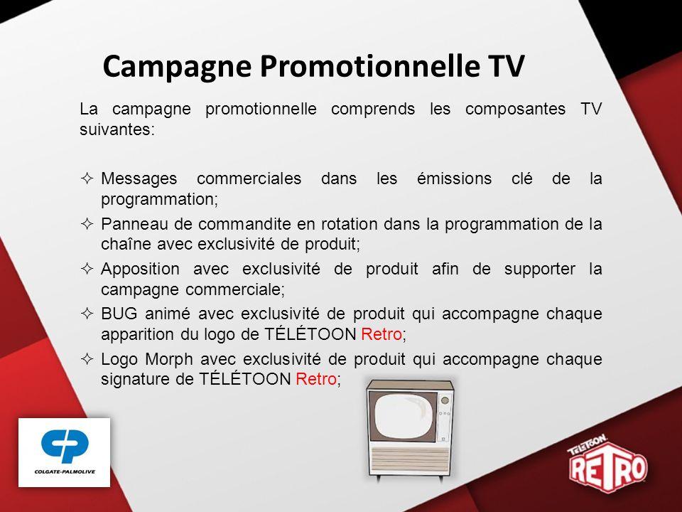Campagne Promotionnelle TV La campagne promotionnelle comprends les composantes TV suivantes: Messages commerciales dans les émissions clé de la programmation; Panneau de commandite en rotation dans la programmation de la chaîne avec exclusivité de produit; Apposition avec exclusivité de produit afin de supporter la campagne commerciale; BUG animé avec exclusivité de produit qui accompagne chaque apparition du logo de TÉLÉTOON Retro; Logo Morph avec exclusivité de produit qui accompagne chaque signature de TÉLÉTOON Retro;