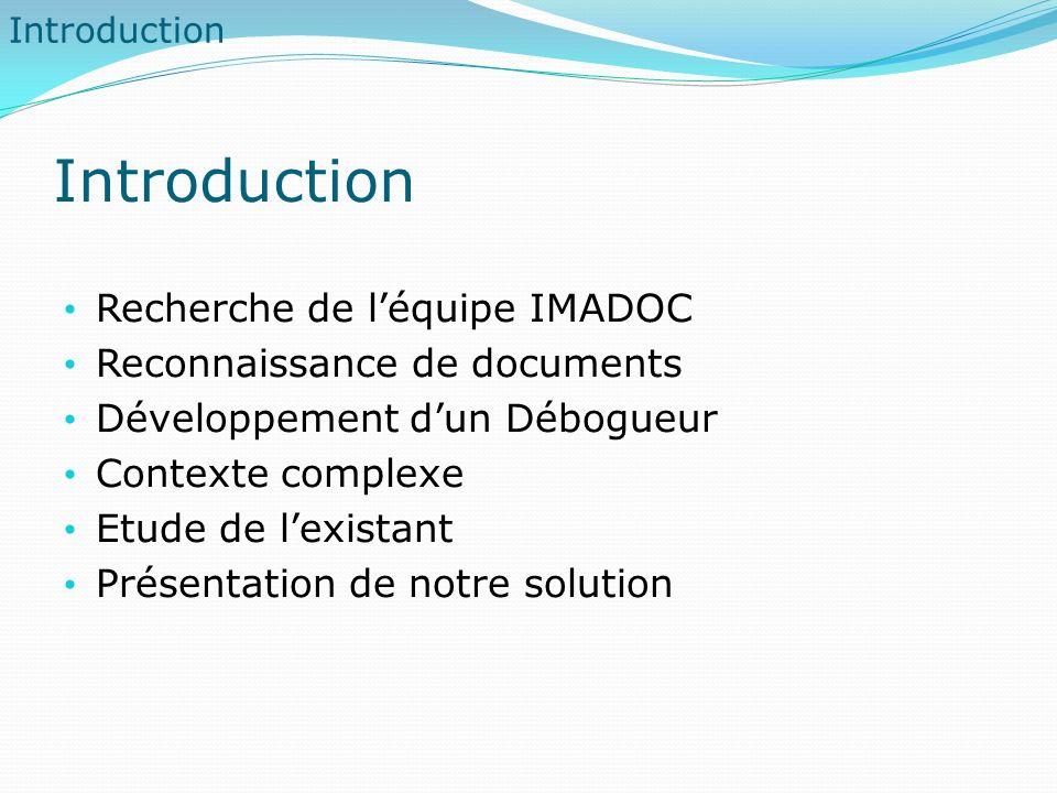 Introduction Recherche de léquipe IMADOC Reconnaissance de documents Développement dun Débogueur Contexte complexe Etude de lexistant Présentation de