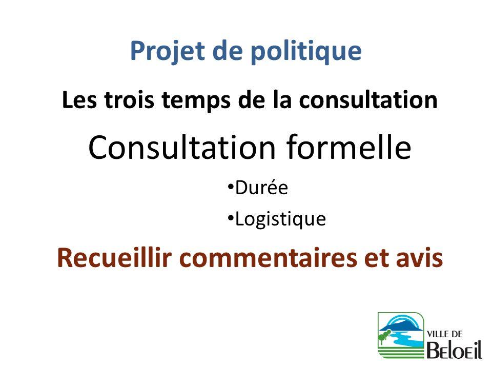 Projet de politique Les trois temps de la consultation Consultation formelle Durée Logistique Recueillir commentaires et avis