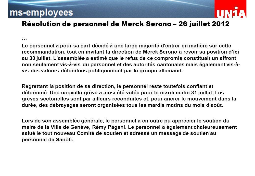Assemblée du personnel de Merck Serono Résolution de personnel de Merck Serono – 26 juillet 2012 … Le personnel a pour sa part décidé à une large majorité d entrer en matière sur cette recommandation, tout en invitant la direction de Merck Serono à revoir sa position dici au 30 juillet.