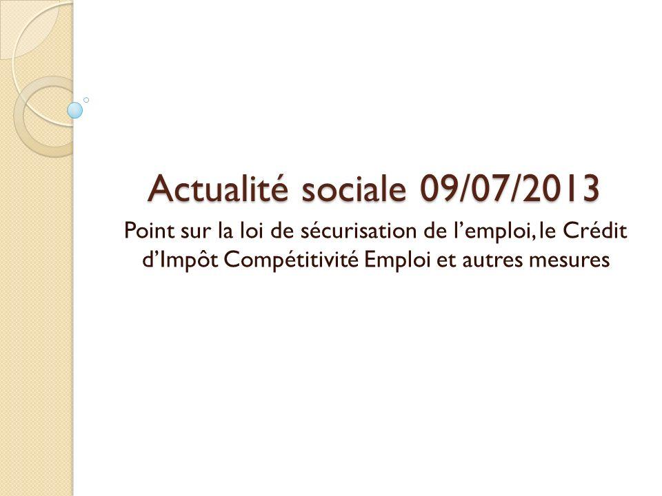 Actualité sociale 09/07/2013 Point sur la loi de sécurisation de lemploi, le Crédit dImpôt Compétitivité Emploi et autres mesures