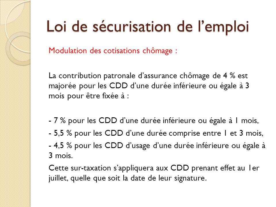 Loi de sécurisation de lemploi Modulation des cotisations chômage : La contribution patronale dassurance chômage de 4 % est majorée pour les CDD dune durée inférieure ou égale à 3 mois pour être fixée à : - 7 % pour les CDD dune durée inférieure ou égale à 1 mois, - 5,5 % pour les CDD dune durée comprise entre 1 et 3 mois, - 4,5 % pour les CDD dusage dune durée inférieure ou égale à 3 mois.