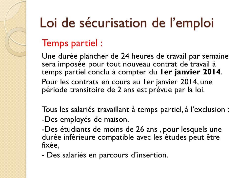Loi de sécurisation de lemploi Temps partiel : Une durée plancher de 24 heures de travail par semaine sera imposée pour tout nouveau contrat de travail à temps partiel conclu à compter du 1er janvier 2014.