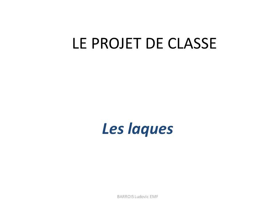 LE PROJET DE CLASSE Les laques BARROIS Ludovic EMF